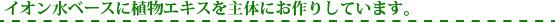 イオン水ベースの植物エキス主体の化粧品シリーズ